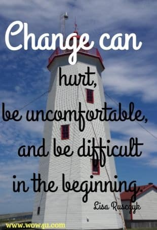 Change can hurt, be uncomfortable, and be difficult in the beginning. Lisa Rusczyk