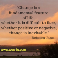 Change is a fundamental feature of life, whether it is difficult to face, whether positive or negative, change is inevitable.  Rebecca Jane