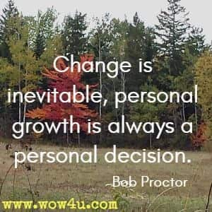 Change is inevitable, personal growth is always a personal decision. Bob Proctor