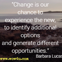 Change is our chance to experience the new, to identify additional options and generate different opportunities. Barbara Lucas