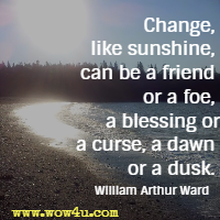 Change, like sunshine, can be a friend or a foe, a blessing or a curse, a dawn or a dusk. William Arthur Ward