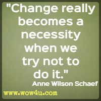 Change really becomes a necessity when we try not to do it. Anne Wilson Schaef