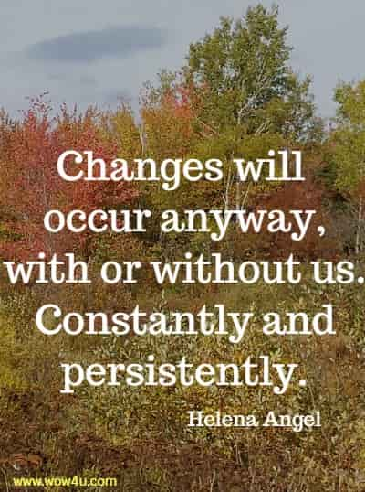 Changes will occur anyway, with or without us. Constantly and persistently.  Helena Angel