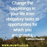 Change the happenings in your life from obligatory tasks to opportunities for which you are grateful. Kathryn Prentice