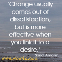 Change usually comes out of dissatisfaction, but is more effective when you link it to a desire. Sandi Amorim