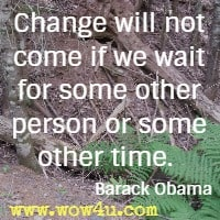 Change will not come if we wait for some other person or some other time.  Barack Obama