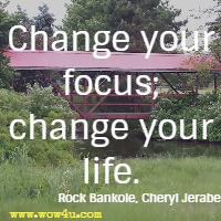 Change your focus; change your life. Rock Bankole, Cheryl Jerabek