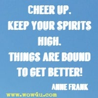 Cheer up, keep your spirits high, things are bound to get better! Anne Frank
