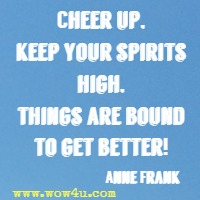 Cheer up, keep your spirits high, things are bound to get better!
