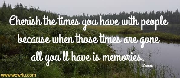 Cherish the times you have with people because when those  times are gone all you'll have is memories. Lauren