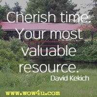 Cherish time. Your most valuable resource. David Kekich