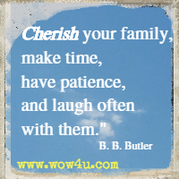 Cherish your family, make time, have patience, and laugh often with them. B. B. Butler