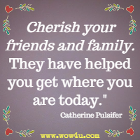 Cherish your friends and family. They have helped you get where you are today. Catherine Pulsifer