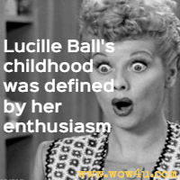 Lucille Balls childhood was defined by her enthusiasm