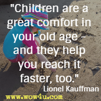 Children are a great comfort in your old age - and they help you reach it faster, too. Lionel Kauffman