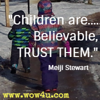 Children are.....Believable, TRUST THEM. Meiji Stewart