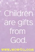 Children are gifts from God.
