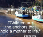 Children are the anchors that hold a mother to life.  Sophocles
