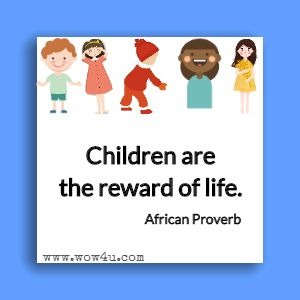 Children are the reward of life.  African Proverb