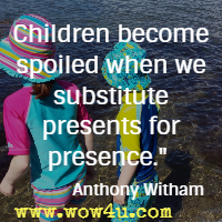 Children become spoiled when we substitute presents for presence. Anthony Witham