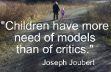 Children have more need of models than of critics. Joseph Joubert