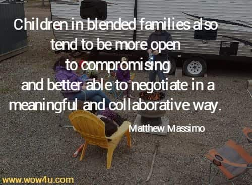 Children in blended families also tend to be more open to compromising  and better able to negotiate in a meaningful and collaborative way.   Matthew Massimo