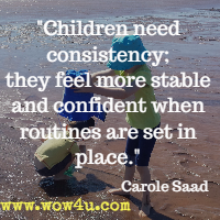 Children need consistency; they feel more stable and confident when routines are set in place. Carole Saad
