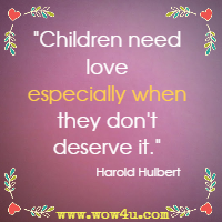 Children need love especially when they don't deserve it. Harold Hulbert