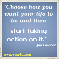 Choose how you want your life to be and then start taking action on it.  Joe Gaebel