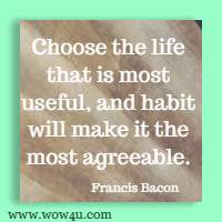 Choose the life that is most useful, and habit will make it the most agreeable. Francis Bacon