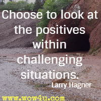 Choose to look at the positives within challenging situations. Larry Hagner