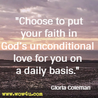 Choose to put your faith in God's unconditional love for you on a daily basis. Gloria Coleman