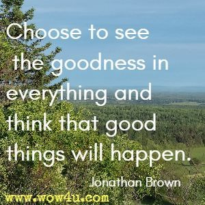 Choose to see the goodness in everything and think that good things will happen. Jonathan Brown