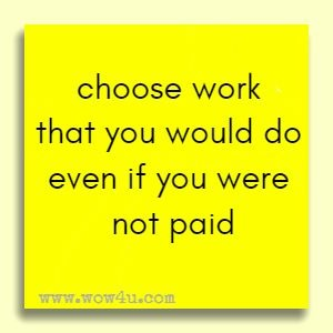 choose work that you would do even if you were not paid