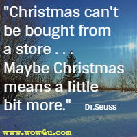 Christmas can't be bought from a store . . . Maybe Christmas means a little bit more. Dr.Seuss