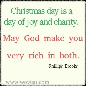 Christmas Card Saying - Christmas day is a day of joy and charity. May God make you very rich in both. Phillips Brooks