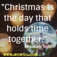 Christmas is the day that holds time together. Alexander Smith