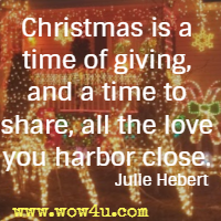 Christmas is a time of giving, and a time to share, all the love you harbor close. Julie Hebert
