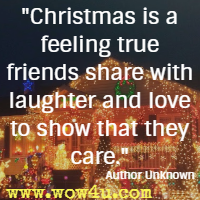 Christmas is a feeling true friends share with laughter and love to show that they care. Author Unknown