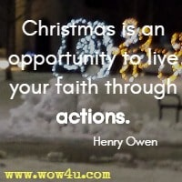 Christmas is an opportunity to live your faith through actions. Henry Owen