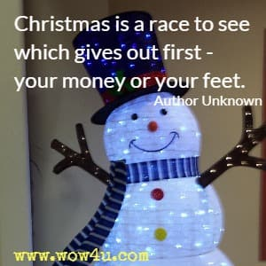 Christmas is a race to see which gives out first - your money or your feet. Author Unknown