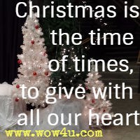 Christmas is the time of times, to give with all our heart.