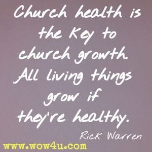 Church health is the key to church growth. All living things grow if they're healthy. Rick Warren