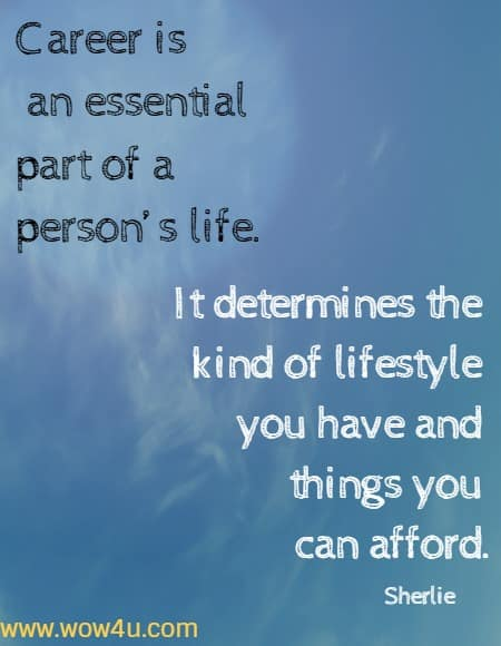 Career is an essential part of a person�s life. It determines the kind of lifestyle you have and things you can afford.  Sherlie