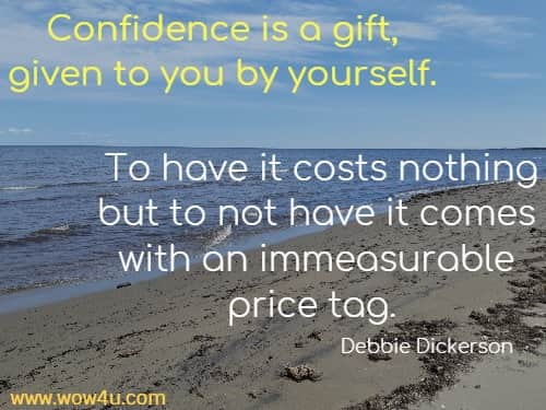 Confidence is a gift, given to you by yourself. To have it costs nothing but to not have it comes with an immeasurable price tag.     Debbie Dickerson