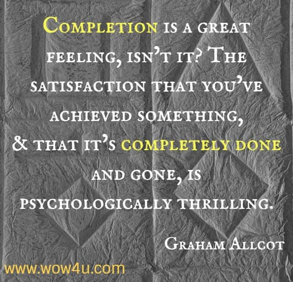 Completion is a great feeling, isn't it? The satisfaction that you've achieved something, and that it's completely done and gone, is psychologically thrilling. Graham Allcot, How To Be A Productivity Ninja.