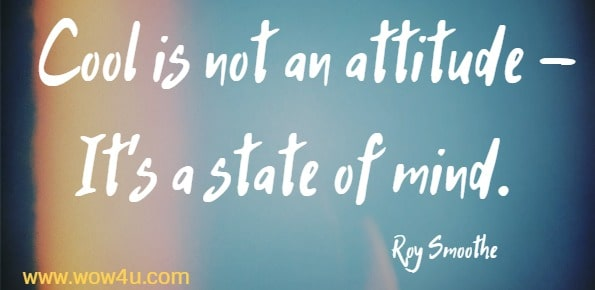 Cool is not an attitude - It's a state of mind.   Roy Smoothe