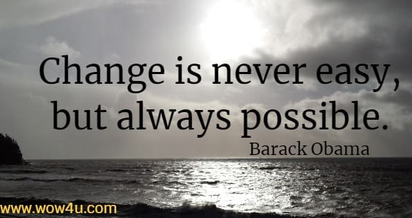Change is never easy, but always possible. Barack Obama