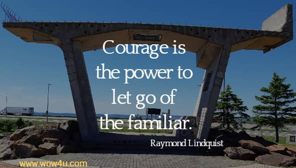 Courage is the power to let go of the familiar.  Raymond Lindquist