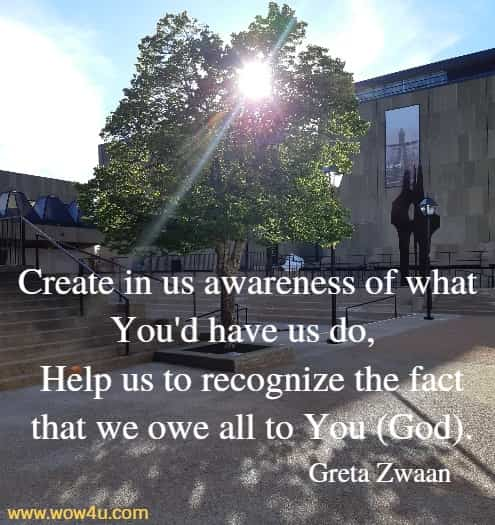 Create in us awareness of what You'd have us do,   Help us to recognize the fact that we owe all to You (God).   Greta Zwaan